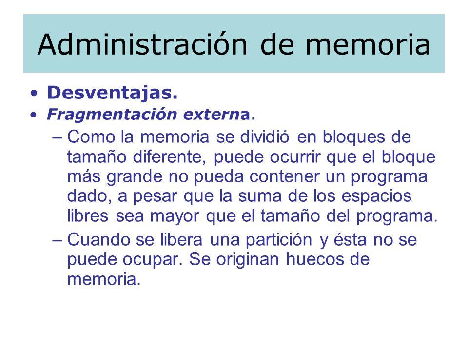 Administración de memoria Desventajas. Fragmentación externa. –Como la memoria se dividió en bloques de tamaño diferente, puede ocurrir que el bloque
