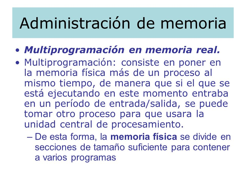 Administración de memoria Multiprogramación en memoria real. Multiprogramación: consiste en poner en la memoria física más de un proceso al mismo tiem