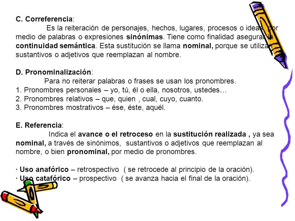 C. Correferencia: Es la reiteración de personajes, hechos, lugares, procesos o ideas, por medio de palabras o expresiones sinónimas. Tiene como finali