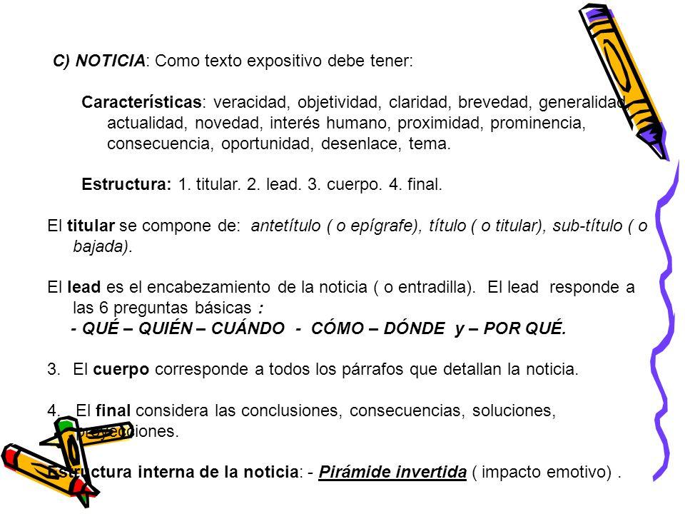 C) NOTICIA: Como texto expositivo debe tener: Características: veracidad, objetividad, claridad, brevedad, generalidad, actualidad, novedad, interés h