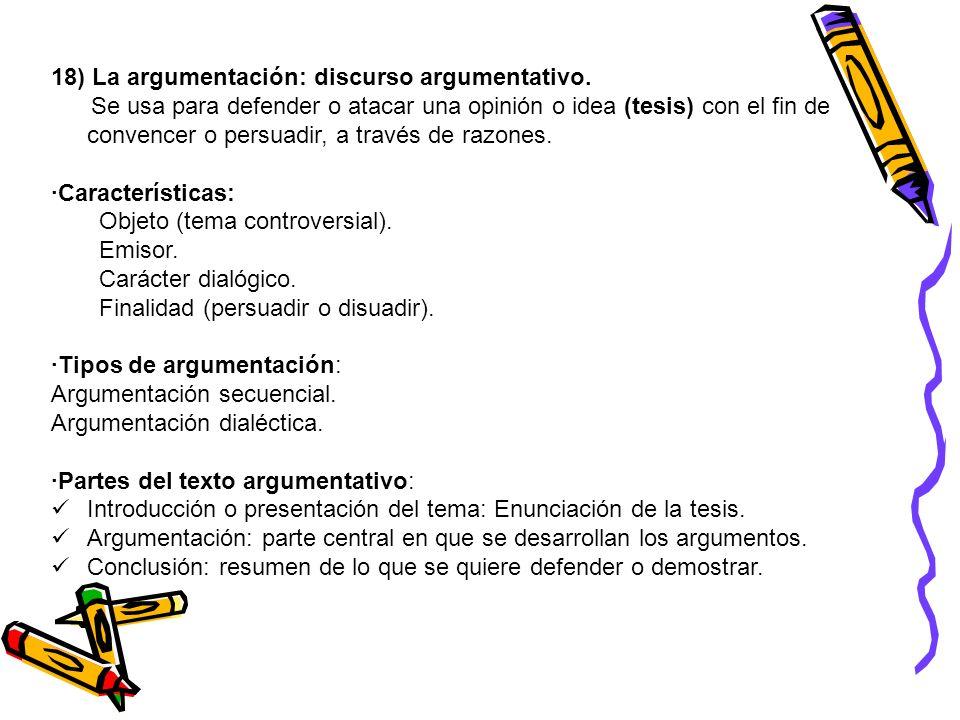 18) La argumentación: discurso argumentativo. Se usa para defender o atacar una opinión o idea (tesis) con el fin de convencer o persuadir, a través d