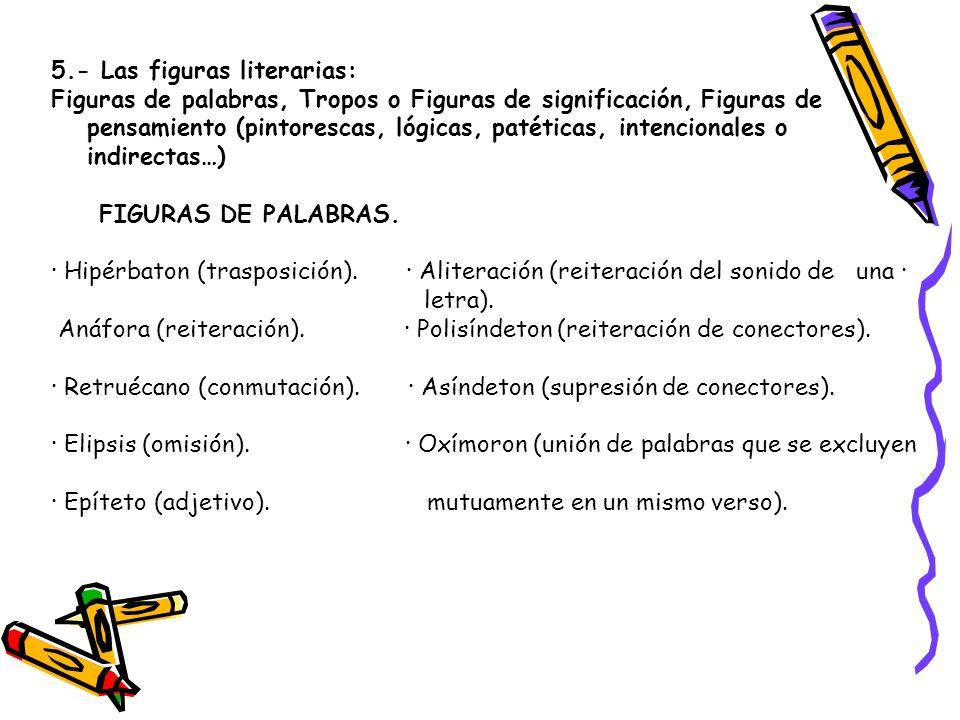 5.- Las figuras literarias: Figuras de palabras, Tropos o Figuras de significación, Figuras de pensamiento (pintorescas, lógicas, patéticas, intencion