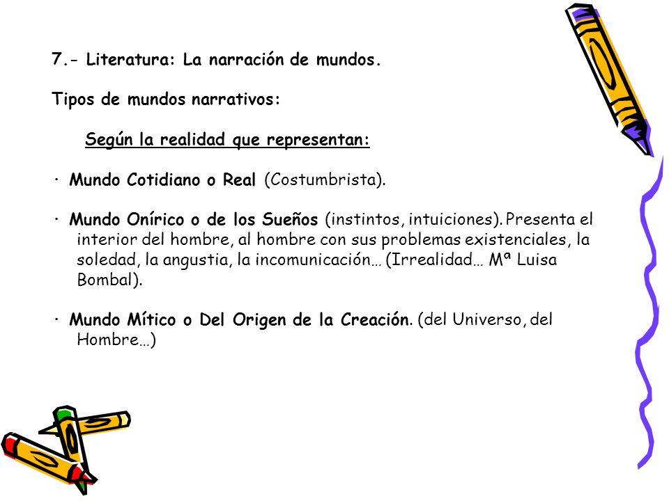 7.- Literatura: La narración de mundos. Tipos de mundos narrativos: Según la realidad que representan: · Mundo Cotidiano o Real (Costumbrista). · Mund