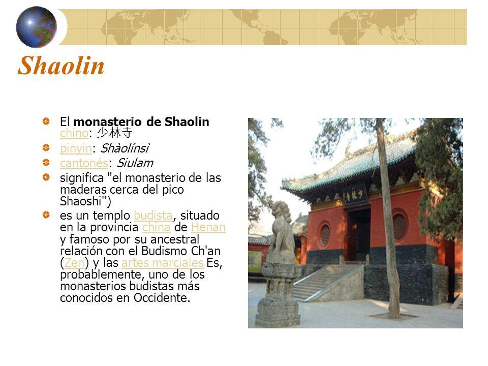 Shaolin El monasterio de Shaolin chino: chino pinyinpinyin: Shàolínsì cantonéscantonés: Siulam significa el monasterio de las maderas cerca del pico Shaoshi ) es un templo budista, situado en la provincia china de Henan y famoso por su ancestral relación con el Budismo Ch an (Zen) y las artes marciales Es, probablemente, uno de los monasterios budistas más conocidos en Occidente.budistachinaHenanZenartes marciales