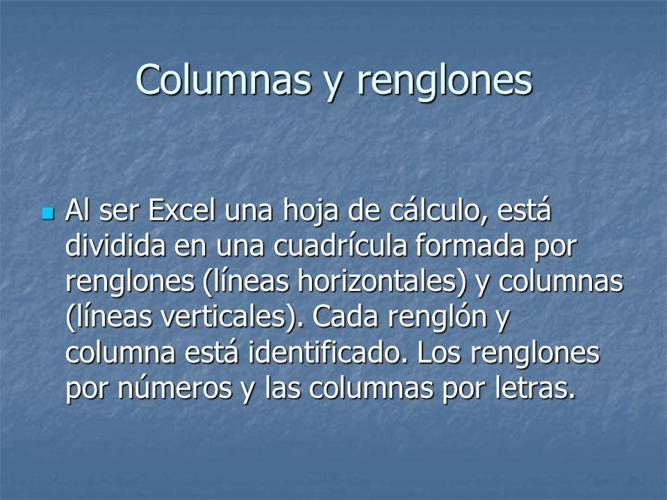 Columnas y renglones Al ser Excel una hoja de cálculo, está dividida en una cuadrícula formada por renglones (líneas horizontales) y columnas (líneas