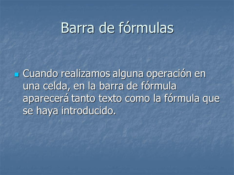 Barra de fórmulas Cuando realizamos alguna operación en una celda, en la barra de fórmula aparecerá tanto texto como la fórmula que se haya introducid