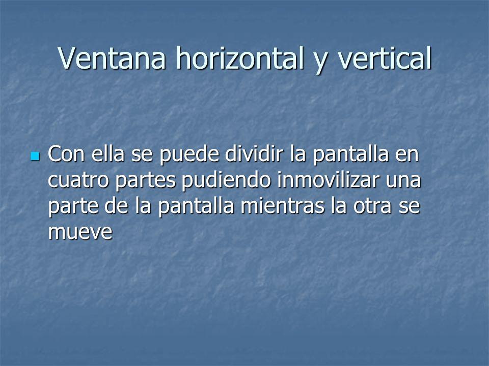 Ventana horizontal y vertical Con ella se puede dividir la pantalla en cuatro partes pudiendo inmovilizar una parte de la pantalla mientras la otra se