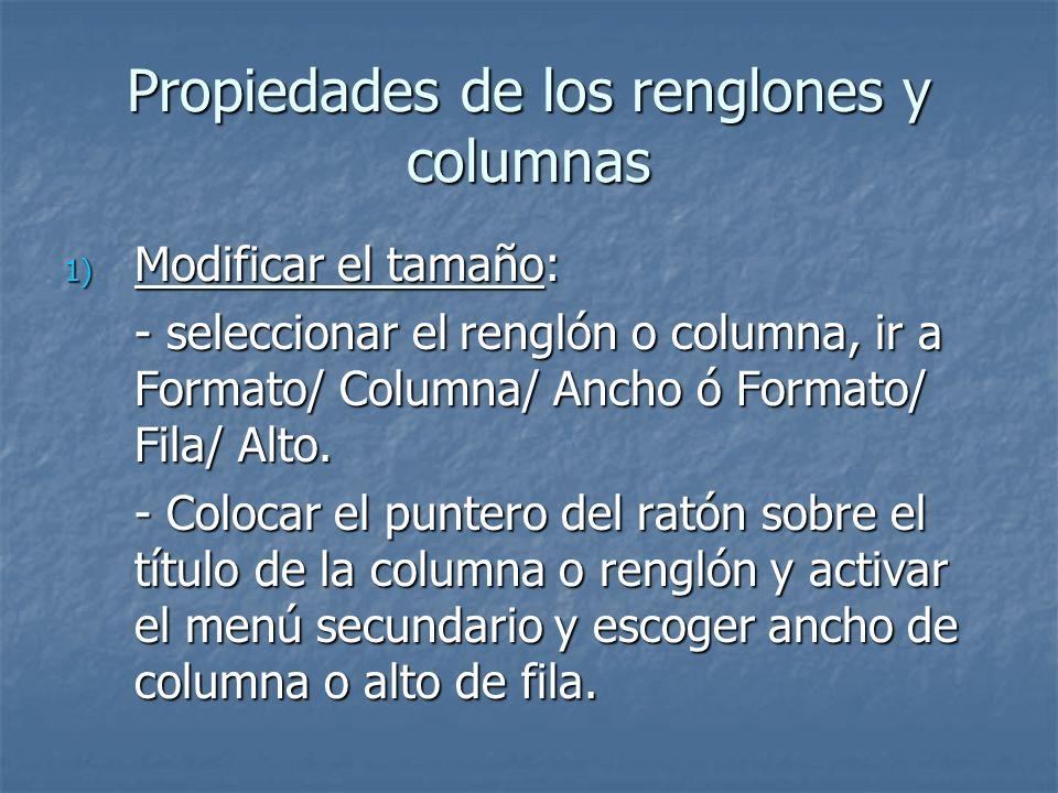 Propiedades de los renglones y columnas 1) Modificar el tamaño: - seleccionar el renglón o columna, ir a Formato/ Columna/ Ancho ó Formato/ Fila/ Alto