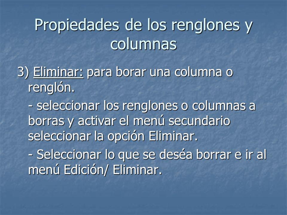 Propiedades de los renglones y columnas 3) Eliminar: para borar una columna o renglón. - seleccionar los renglones o columnas a borras y activar el me