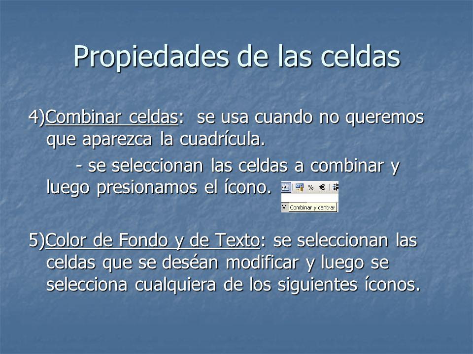 Propiedades de las celdas 4)Combinar celdas: se usa cuando no queremos que aparezca la cuadrícula. - se seleccionan las celdas a combinar y luego pres