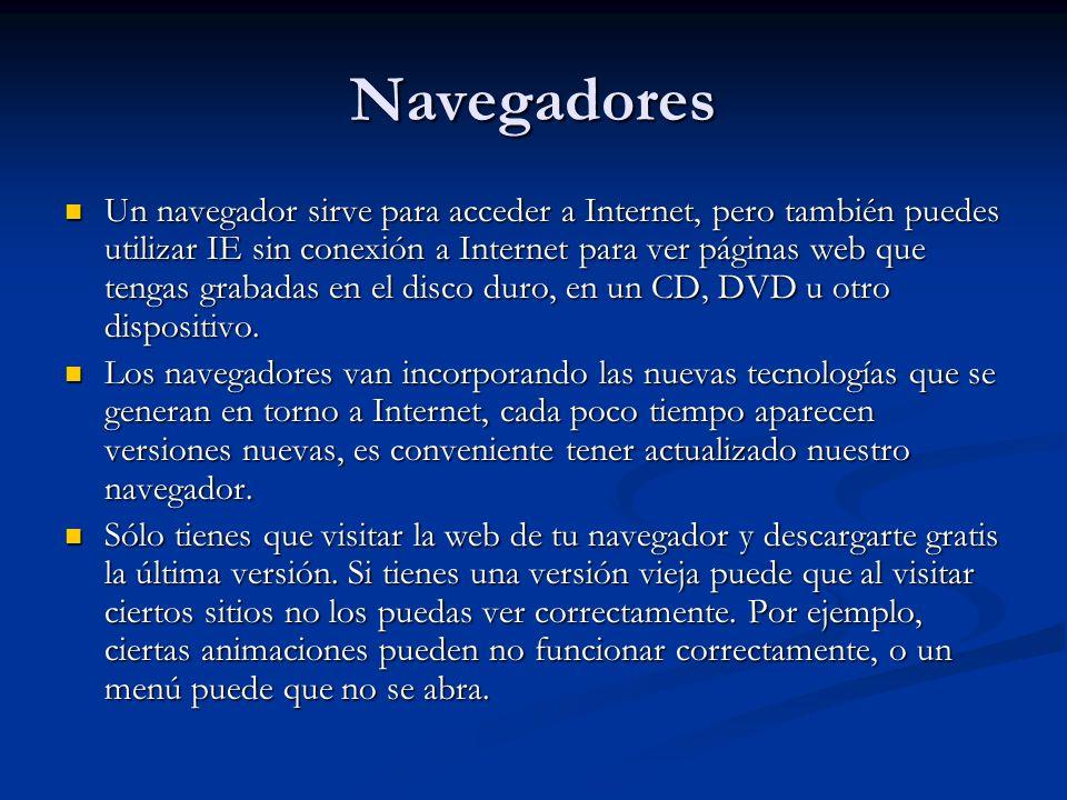 Navegadores Un navegador sirve para acceder a Internet, pero también puedes utilizar IE sin conexión a Internet para ver páginas web que tengas grabadas en el disco duro, en un CD, DVD u otro dispositivo.