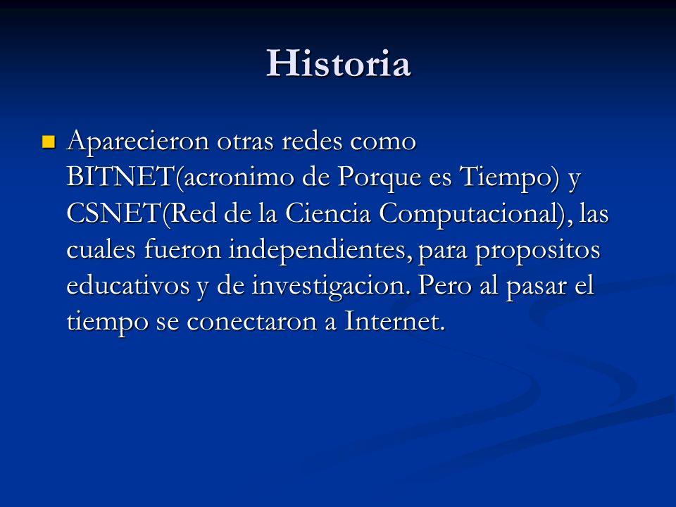 Historia Aparecieron otras redes como BITNET(acronimo de Porque es Tiempo) y CSNET(Red de la Ciencia Computacional), las cuales fueron independientes, para propositos educativos y de investigacion.
