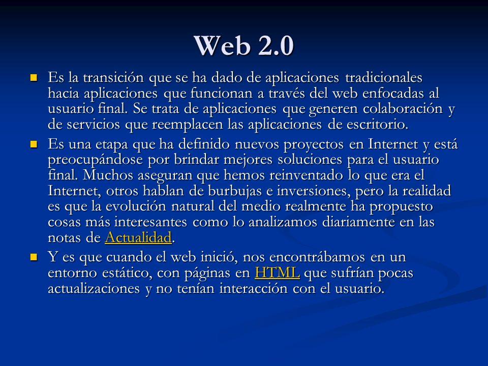Web 2.0 Es la transición que se ha dado de aplicaciones tradicionales hacia aplicaciones que funcionan a través del web enfocadas al usuario final.