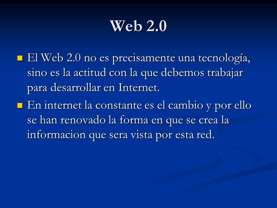 Web 2.0 El Web 2.0 no es precisamente una tecnología, sino es la actitud con la que debemos trabajar para desarrollar en Internet.
