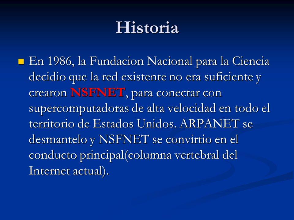 Historia En 1986, la Fundacion Nacional para la Ciencia decidio que la red existente no era suficiente y crearon NSFNET, para conectar con supercomputadoras de alta velocidad en todo el territorio de Estados Unidos.