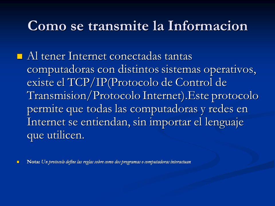 Como se transmite la Informacion Al tener Internet conectadas tantas computadoras con distintos sistemas operativos, existe el TCP/IP(Protocolo de Control de Transmision/Protocolo Internet).Este protocolo permite que todas las computadoras y redes en Internet se entiendan, sin importar el lenguaje que utilicen.