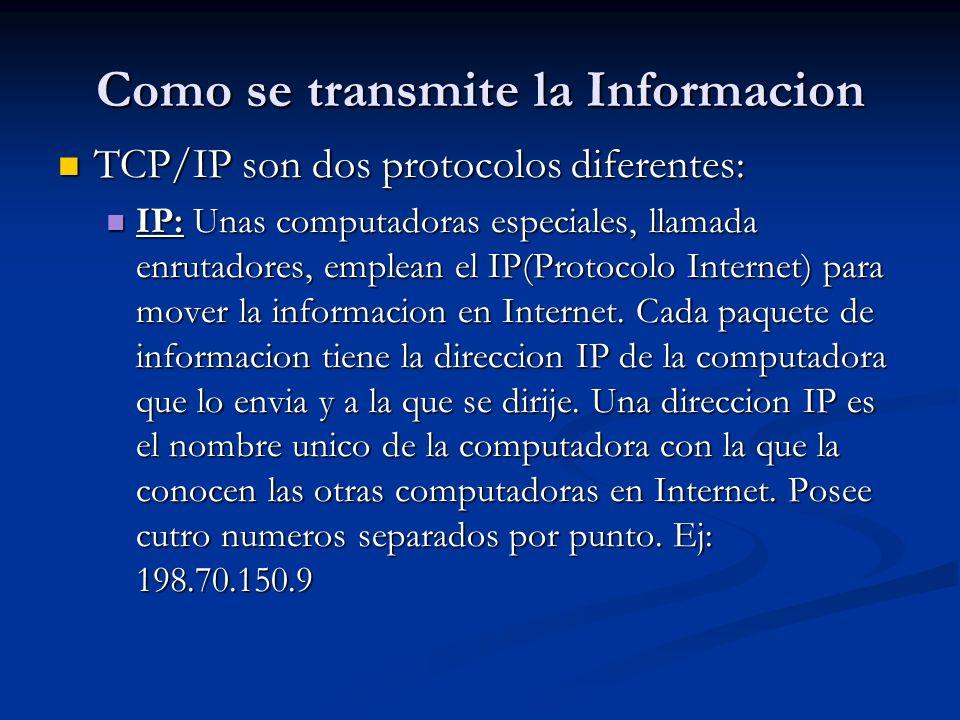 Como se transmite la Informacion TCP/IP son dos protocolos diferentes: TCP/IP son dos protocolos diferentes: IP: Unas computadoras especiales, llamada enrutadores, emplean el IP(Protocolo Internet) para mover la informacion en Internet.