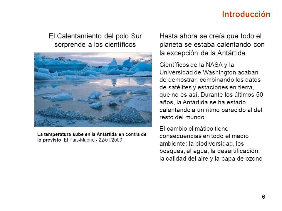 6 Introducción El Calentamiento del polo Sur sorprende a los científicos La temperatura sube en la Antártida en contra de lo previsto El País-Madrid - 22/01/2009 Hasta ahora se creía que todo el planeta se estaba calentando con la excepción de la Antártida.
