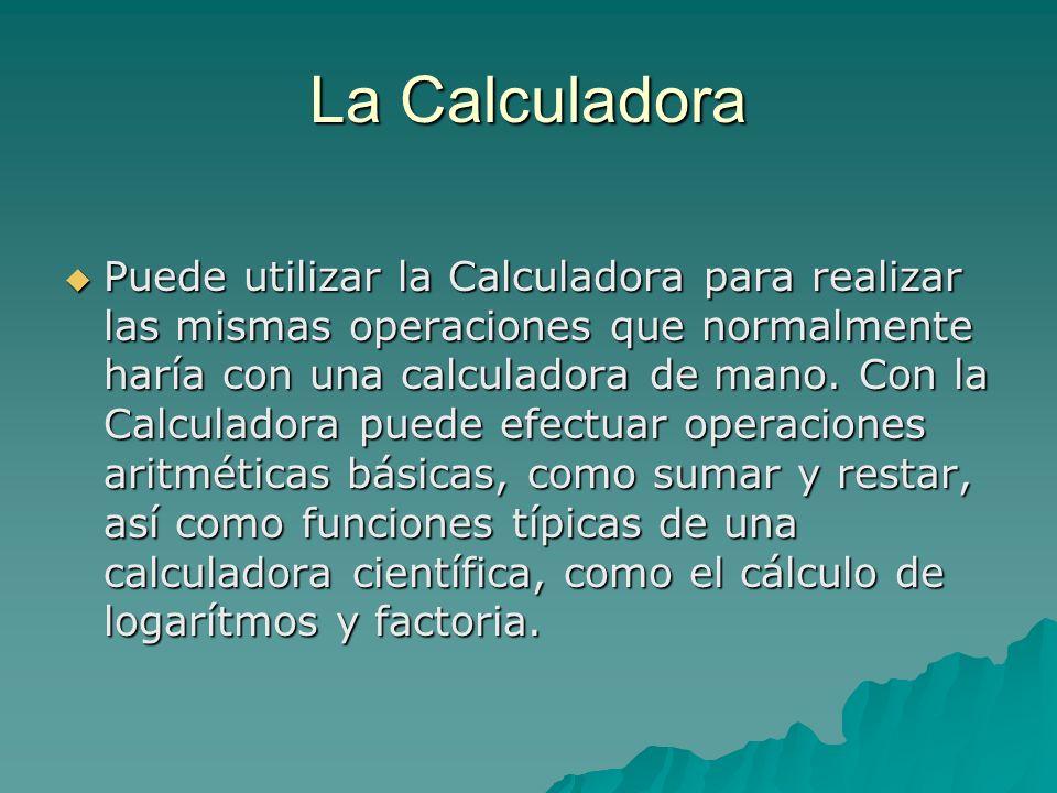 La Calculadora Puede utilizar la Calculadora para realizar las mismas operaciones que normalmente haría con una calculadora de mano. Con la Calculador