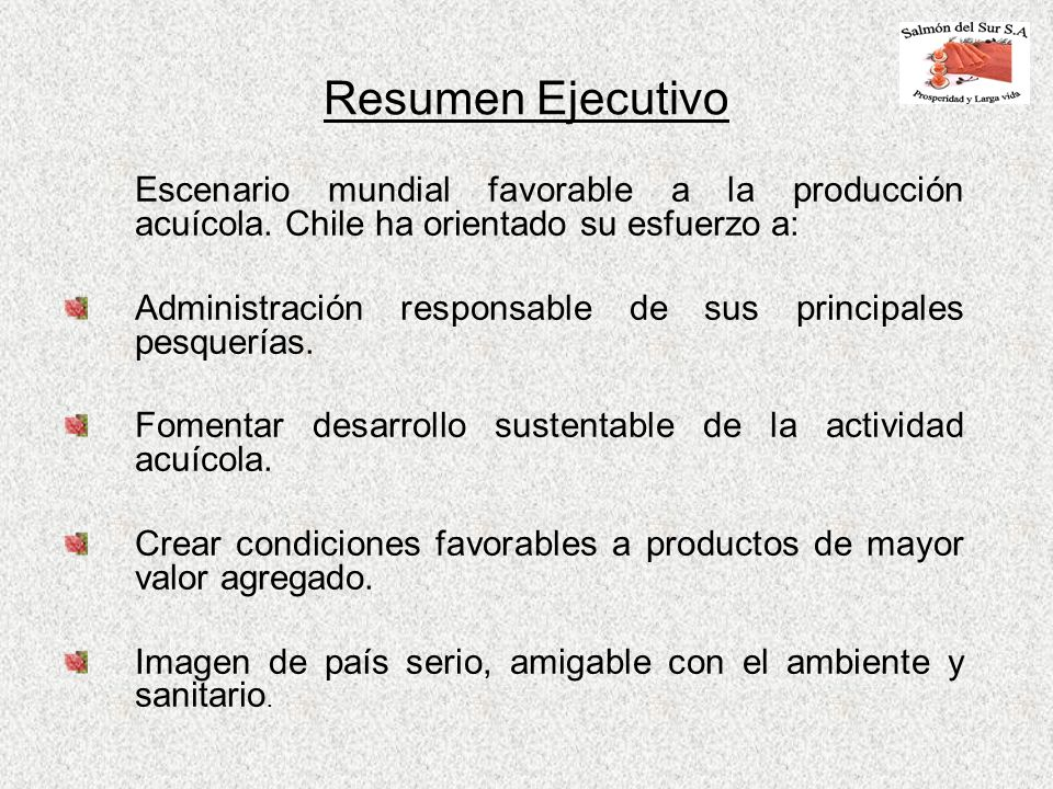Resumen Ejecutivo Escenario mundial favorable a la producción acuícola. Chile ha orientado su esfuerzo a: Administración responsable de sus principale