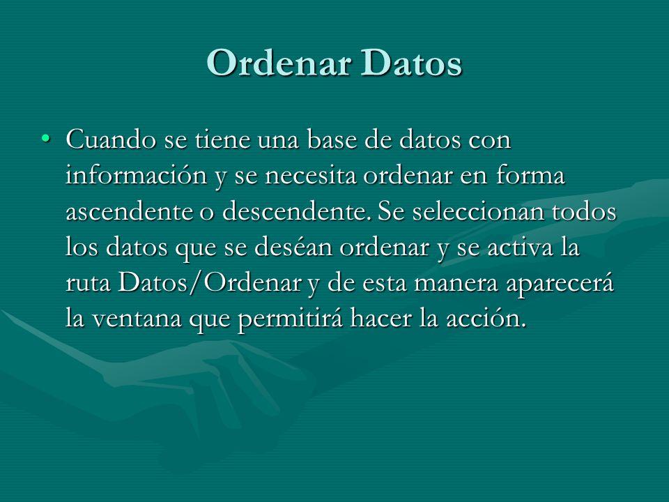 Ordenar Datos Cuando se tiene una base de datos con información y se necesita ordenar en forma ascendente o descendente. Se seleccionan todos los dato