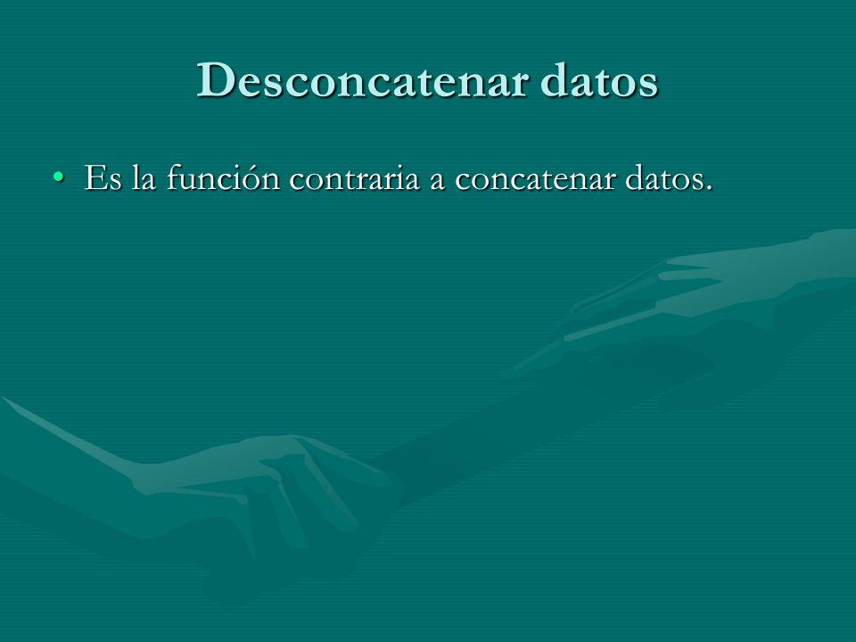 Desconcatenar datos Es la función contraria a concatenar datos.Es la función contraria a concatenar datos.