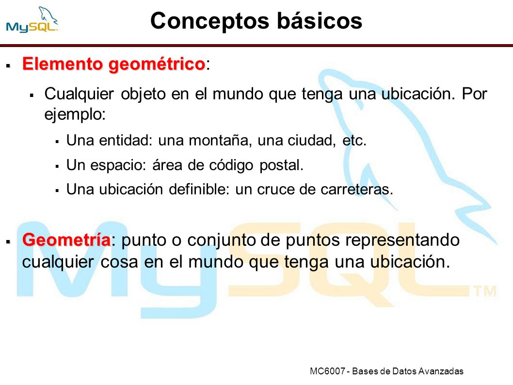 MC6007 - Bases de Datos Avanzadas El modelo geométrico OpenGIS La especificación propuesta por el OGC se basa en el modelo OpenGIS de geometría; en éste, cada objeto geométrico tiene las siguiente propiedades: Asociación a un Sistema de Referencia Espacial.