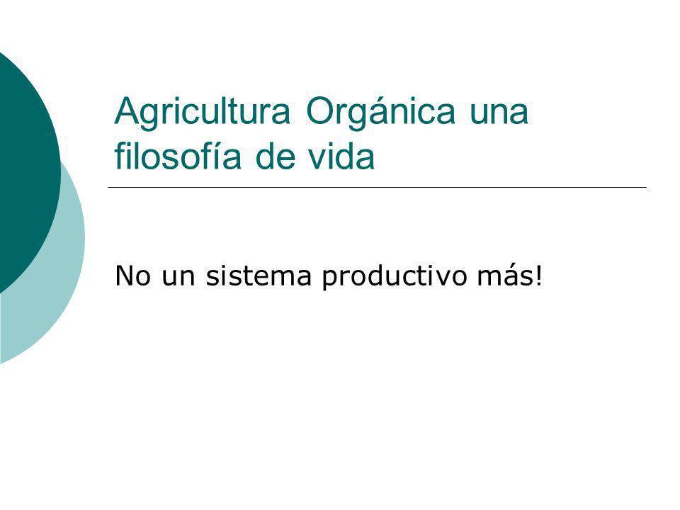 Agricultura Orgánica una filosofía de vida No un sistema productivo más!