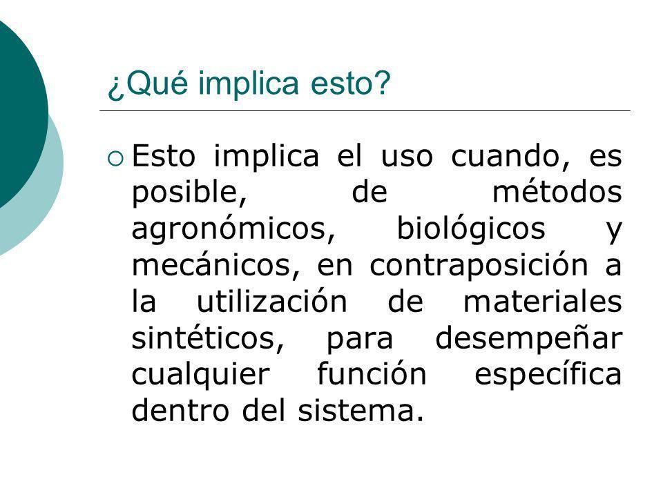 ¿Qué implica esto? Esto implica el uso cuando, es posible, de métodos agronómicos, biológicos y mecánicos, en contraposición a la utilización de mater