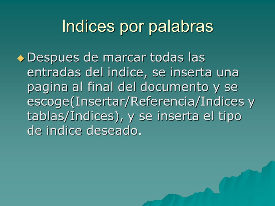 Indices por palabras Despues de marcar todas las entradas del indice, se inserta una pagina al final del documento y se escoge(Insertar/Referencia/Ind