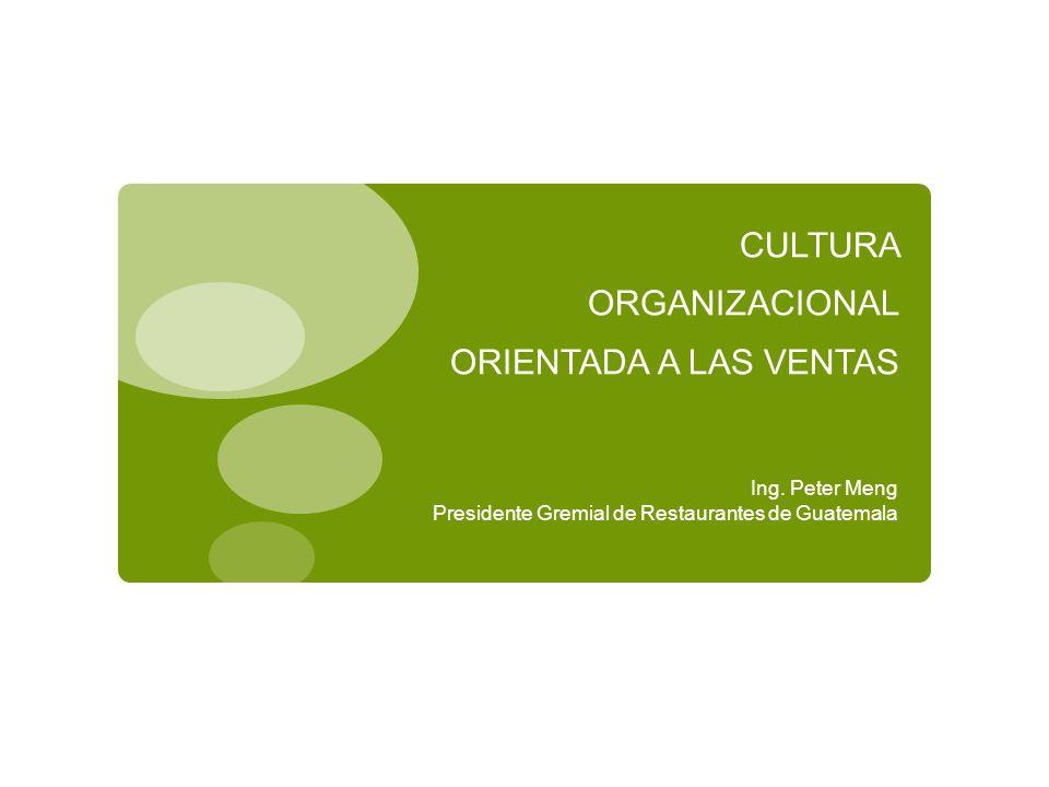 CULTURA ORGANIZACIONAL ORIENTADA A LAS VENTAS Ing. Peter Meng Presidente Gremial de Restaurantes de Guatemala