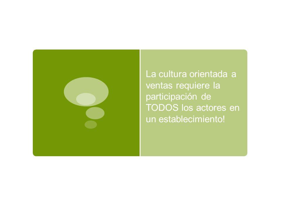 La cultura orientada a ventas requiere la participación de TODOS los actores en un establecimiento!