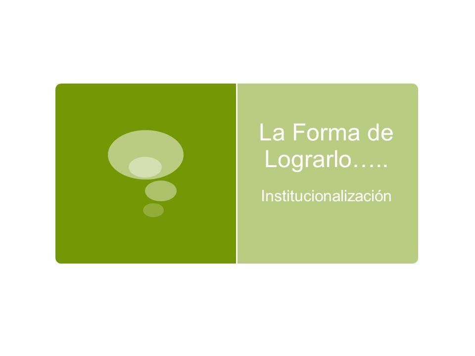 La Forma de Lograrlo….. Institucionalización