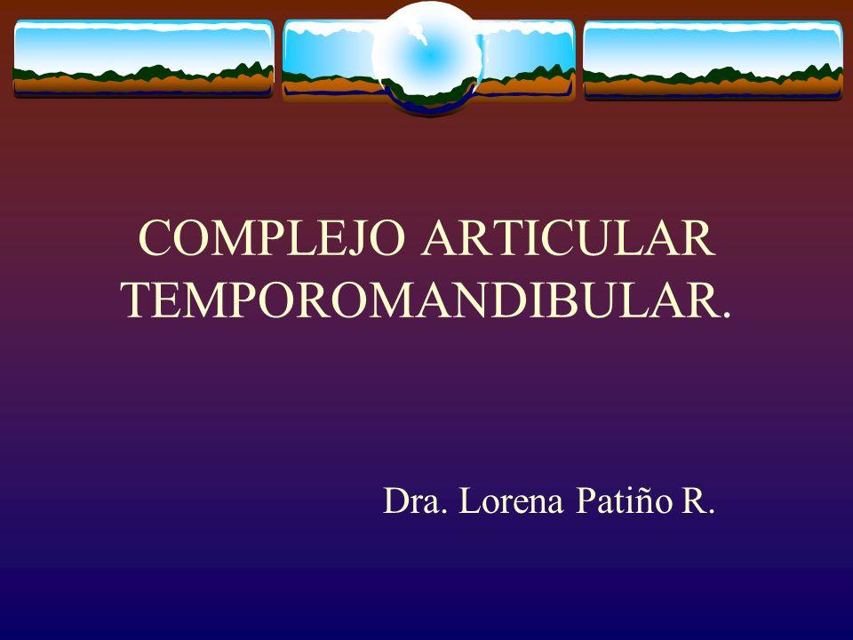 COMPLEJO ARTICULAR TEMPOROMANDIBULAR. Dra. Lorena Patiño R.