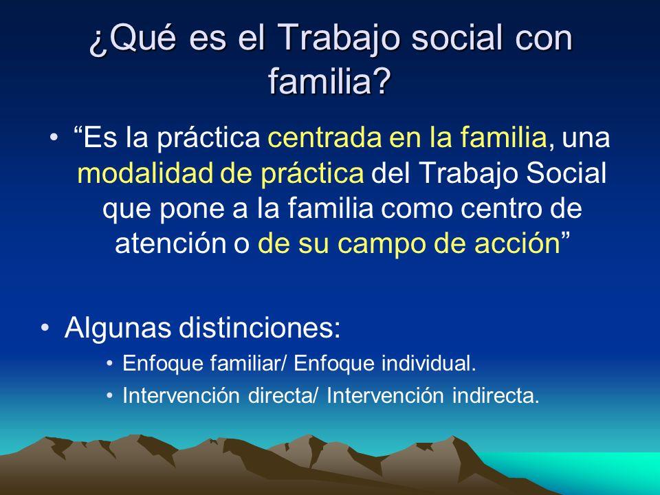 ¿Qué es el Trabajo social con familia? Es la práctica centrada en la familia, una modalidad de práctica del Trabajo Social que pone a la familia como
