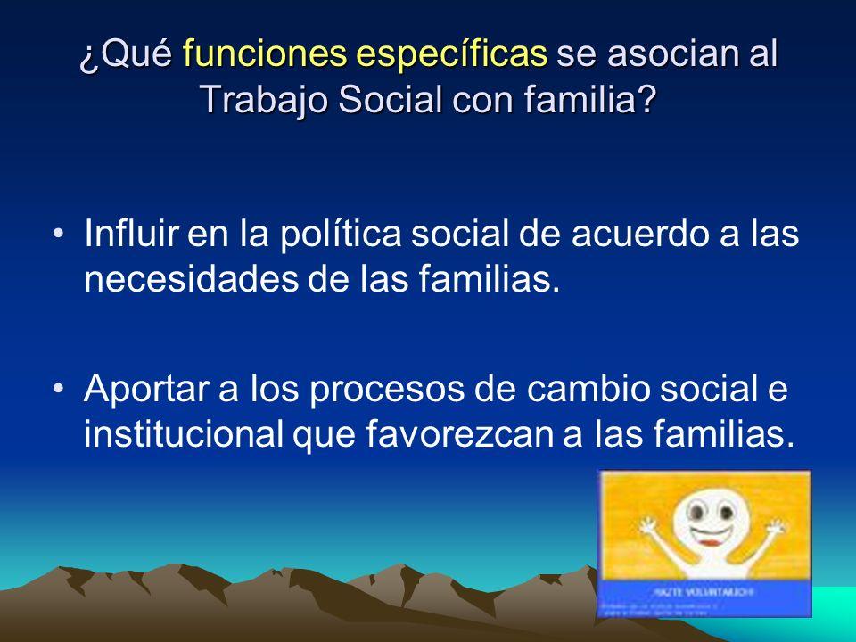 ¿Qué funciones específicas se asocian al Trabajo Social con familia? Influir en la política social de acuerdo a las necesidades de las familias. Aport