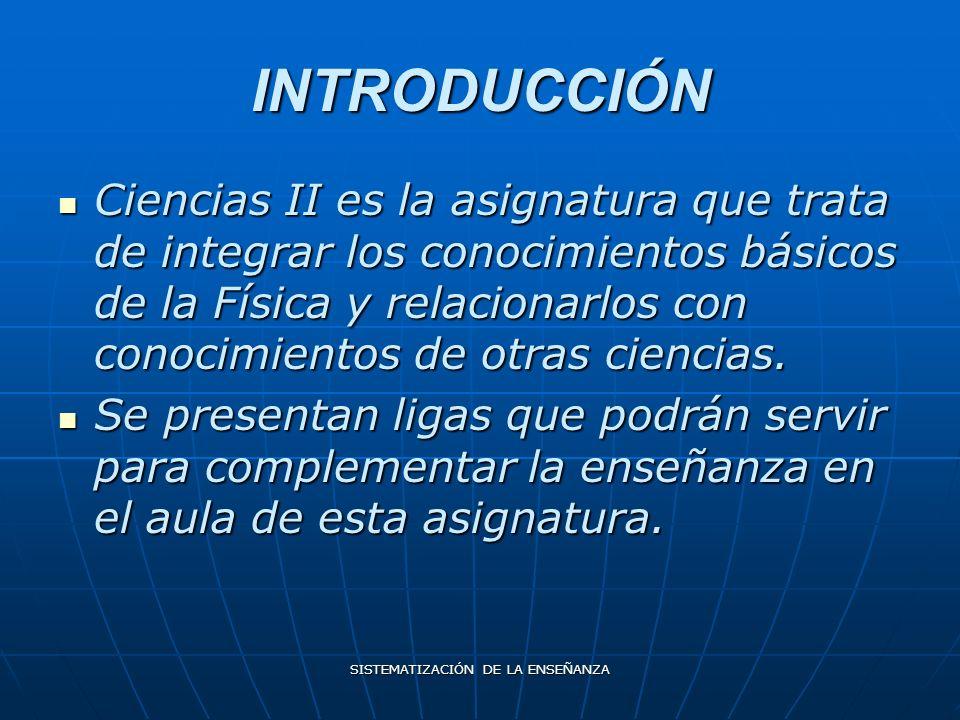 SISTEMATIZACIÓN DE LA ENSEÑANZA INTRODUCCIÓN Ciencias II es la asignatura que trata de integrar los conocimientos básicos de la Física y relacionarlos con conocimientos de otras ciencias.