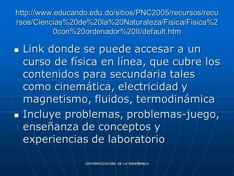 SISTEMATIZACIÓN DE LA ENSEÑANZA http://www.educando.edu.do/sitios/PNC2005/recursos/recu rsos/Ciencias%20de%20la%20Naturaleza/Fisica/Fisica%2 0con%20ordenador%20II/default.htm Link donde se puede accesar a un curso de física en línea, que cubre los contenidos para secundaria tales como cinemática, electricidad y magnetismo, fluidos, termodinámica Link donde se puede accesar a un curso de física en línea, que cubre los contenidos para secundaria tales como cinemática, electricidad y magnetismo, fluidos, termodinámica Incluye problemas, problemas-juego, enseñanza de conceptos y experiencias de laboratorio Incluye problemas, problemas-juego, enseñanza de conceptos y experiencias de laboratorio