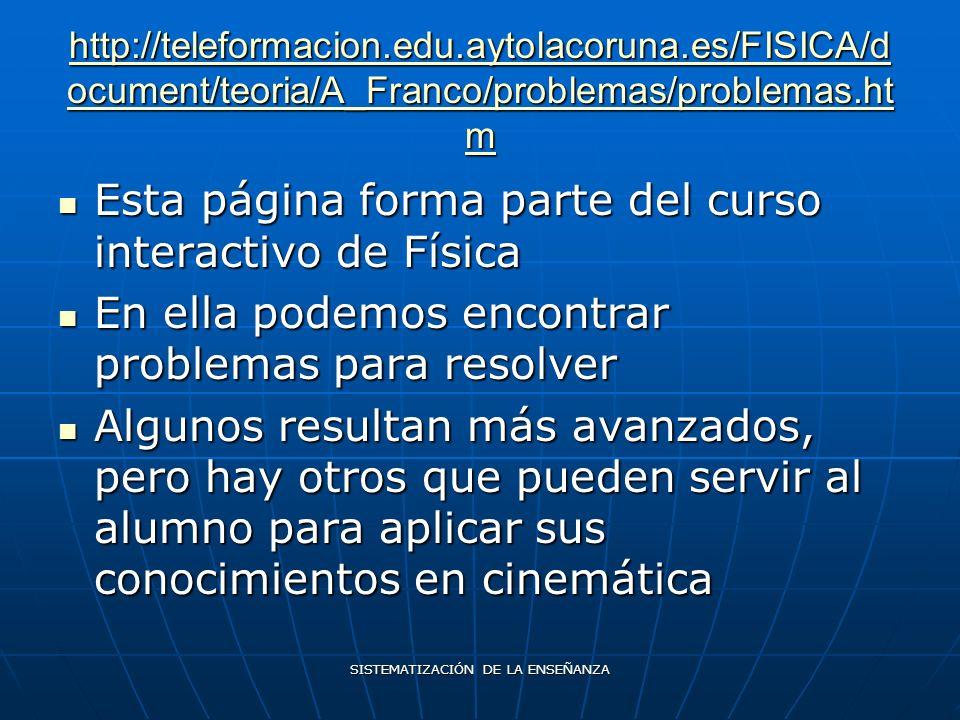 SISTEMATIZACIÓN DE LA ENSEÑANZA http://teleformacion.edu.aytolacoruna.es/FISICA/d ocument/teoria/A_Franco/problemas/problemas.ht m http://teleformacion.edu.aytolacoruna.es/FISICA/d ocument/teoria/A_Franco/problemas/problemas.ht m Esta página forma parte del curso interactivo de Física Esta página forma parte del curso interactivo de Física En ella podemos encontrar problemas para resolver En ella podemos encontrar problemas para resolver Algunos resultan más avanzados, pero hay otros que pueden servir al alumno para aplicar sus conocimientos en cinemática Algunos resultan más avanzados, pero hay otros que pueden servir al alumno para aplicar sus conocimientos en cinemática