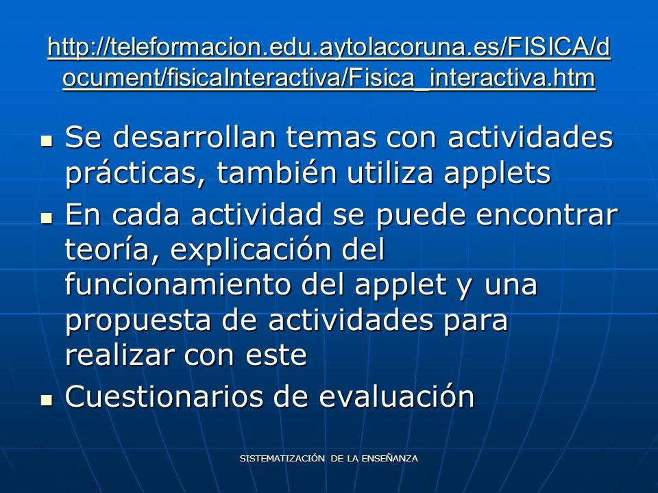 SISTEMATIZACIÓN DE LA ENSEÑANZA http://teleformacion.edu.aytolacoruna.es/FISICA/d ocument/fisicaInteractiva/Fisica_interactiva.htm http://teleformacion.edu.aytolacoruna.es/FISICA/d ocument/fisicaInteractiva/Fisica_interactiva.htm Se desarrollan temas con actividades prácticas, también utiliza applets Se desarrollan temas con actividades prácticas, también utiliza applets En cada actividad se puede encontrar teoría, explicación del funcionamiento del applet y una propuesta de actividades para realizar con este En cada actividad se puede encontrar teoría, explicación del funcionamiento del applet y una propuesta de actividades para realizar con este Cuestionarios de evaluación Cuestionarios de evaluación