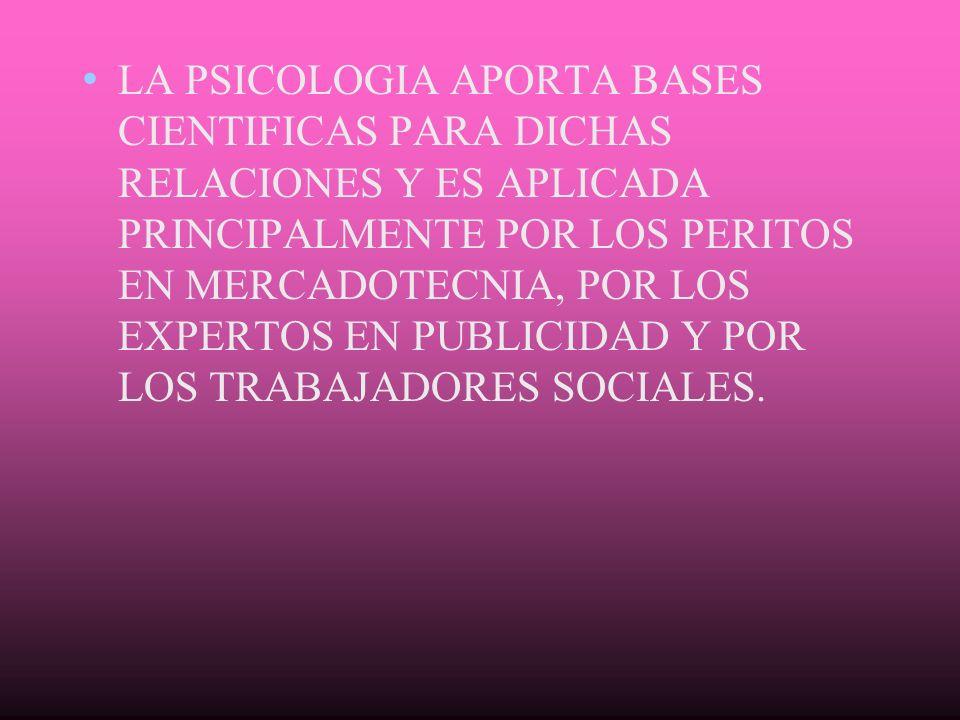 LA PSICOLOGIA APORTA BASES CIENTIFICAS PARA DICHAS RELACIONES Y ES APLICADA PRINCIPALMENTE POR LOS PERITOS EN MERCADOTECNIA, POR LOS EXPERTOS EN PUBLI