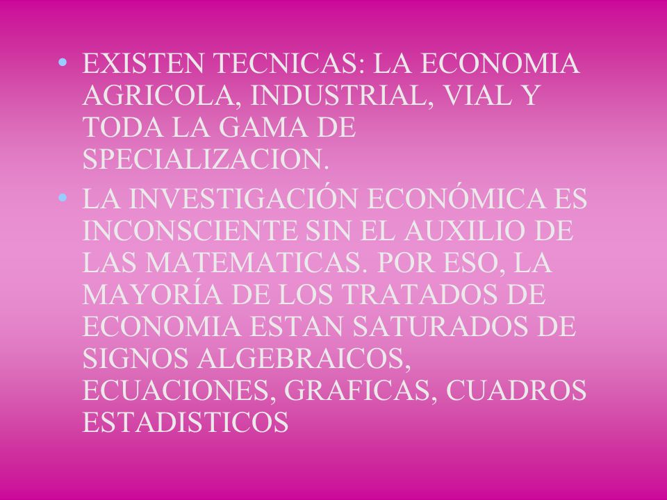 EXISTEN TECNICAS: LA ECONOMIA AGRICOLA, INDUSTRIAL, VIAL Y TODA LA GAMA DE SPECIALIZACION. LA INVESTIGACIÓN ECONÓMICA ES INCONSCIENTE SIN EL AUXILIO D