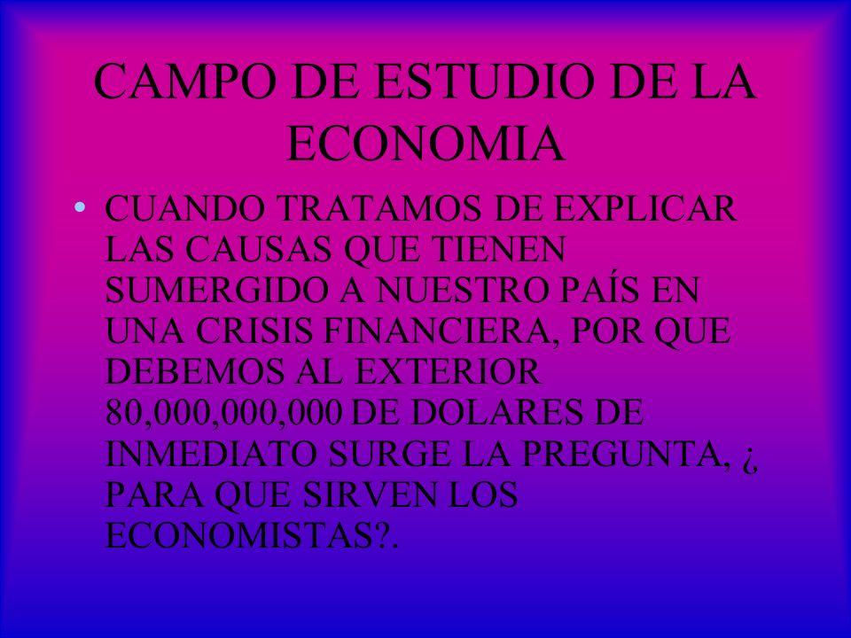 CAMPO DE ESTUDIO DE LA ECONOMIA CUANDO TRATAMOS DE EXPLICAR LAS CAUSAS QUE TIENEN SUMERGIDO A NUESTRO PAÍS EN UNA CRISIS FINANCIERA, POR QUE DEBEMOS A