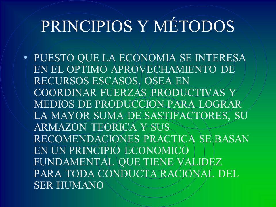 PRINCIPIOS Y MÉTODOS PUESTO QUE LA ECONOMIA SE INTERESA EN EL OPTIMO APROVECHAMIENTO DE RECURSOS ESCASOS, OSEA EN COORDINAR FUERZAS PRODUCTIVAS Y MEDI