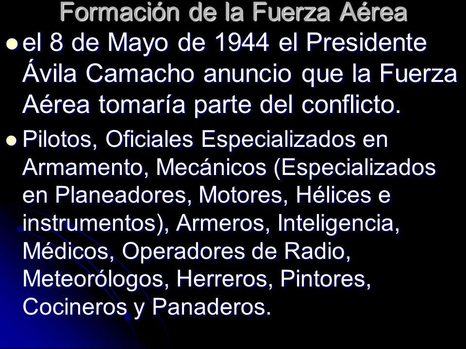 Formación de la Fuerza Aérea el 8 de Mayo de 1944 el Presidente Ávila Camacho anuncio que la Fuerza Aérea tomaría parte del conflicto. el 8 de Mayo de