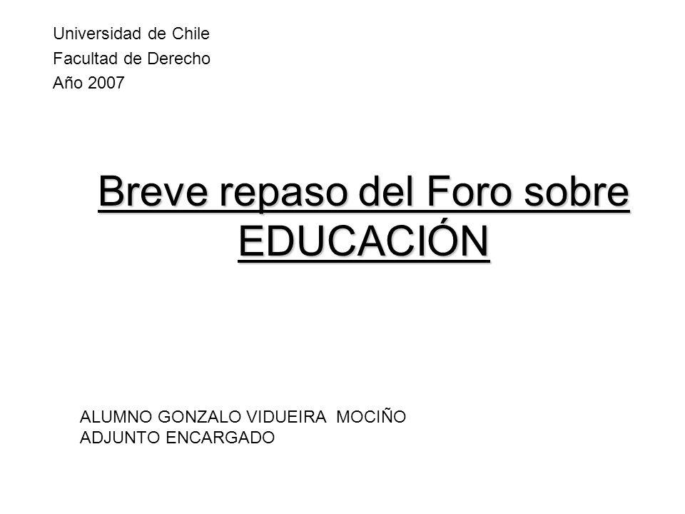 Breve repaso del Foro sobre EDUCACIÓN Universidad de Chile Facultad de Derecho Año 2007 ALUMNO GONZALO VIDUEIRA MOCIÑO ADJUNTO ENCARGADO