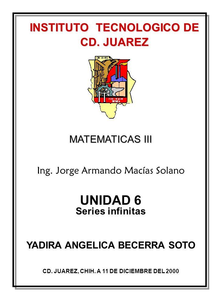 INSTITUTO TECNOLOGICO DE CD. JUAREZ MATEMATICAS III CD. JUAREZ, CHIH. A 11 DE DICIEMBRE DEL 2000 Ing. Jorge Armando Macías Solano UNIDAD 6 Series infi