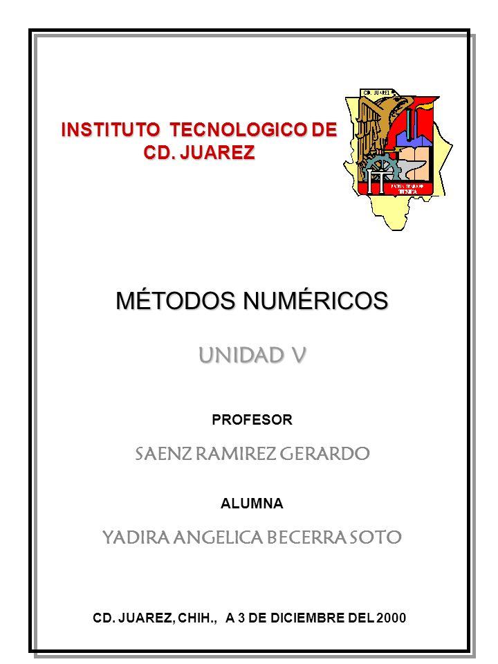 INSTITUTO TECNOLOGICO DE CD. JUAREZ MÉTODOS NUMÉRICOS CD. JUAREZ, CHIH., A 3 DE DICIEMBRE DEL 2000 UNIDAD V PROFESOR SAENZ RAMIREZ GERARDO ALUMNA YADI