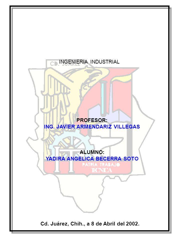 PROFESOR: ING. JAVIER ARMENDARIZ VILLEGAS ALUMNO: YADIRA ANGELICA BECERRA SOTO INGENIERIA INDUSTRIAL Cd. Juárez, Chih., a 8 de Abril del 2002.