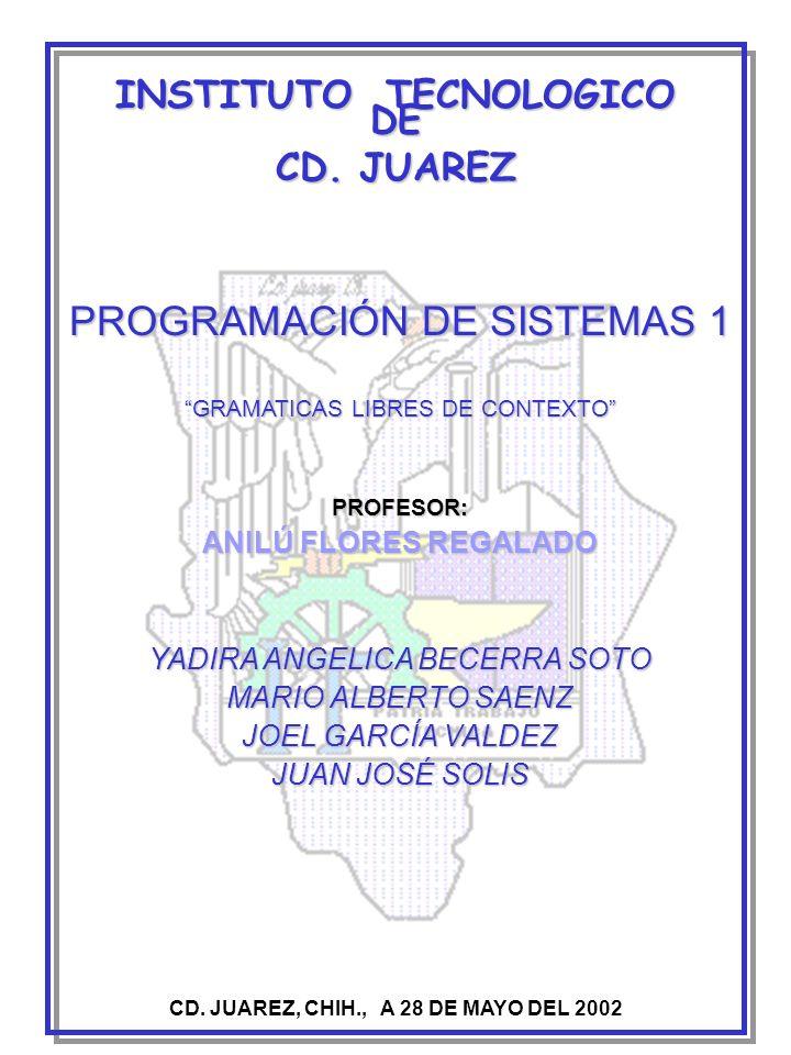 INSTITUTO TECNOLOGICO DE CD. JUAREZ PROGRAMACIÓN DE SISTEMAS 1 GRAMATICAS LIBRES DE CONTEXTO CD. JUAREZ, CHIH., A 28 DE MAYO DEL 2002 PROFESOR: ANILÚ
